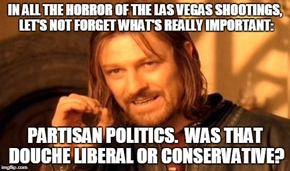 One Does Not Simply Meme | IN ALL THE HORROR OF THE LAS VEGAS SHOOTINGS, LET'S NOT FORGET WHAT'S REALLY IMPORTANT: PARTISAN POLITICS.  WAS THAT DOUCHE LIBERAL OR CONSE | image tagged in memes,one does not simply | made w/ Imgflip meme maker