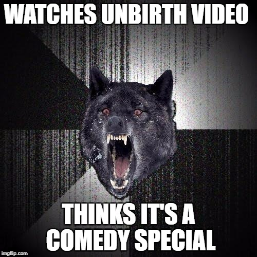 Insanity Wolf Meme | WATCHES UNBIRTH VIDEO THINKS IT'S A COMEDY SPECIAL | image tagged in memes,insanity wolf | made w/ Imgflip meme maker