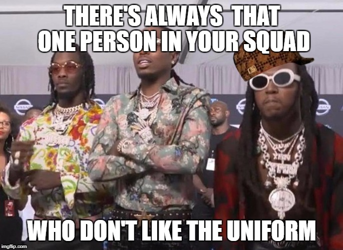 THERE'S ALWAYS  THAT ONE PERSON IN YOUR SQUAD WHO DON'T LIKE THE UNIFORM | image tagged in migos beef,scumbag | made w/ Imgflip meme maker