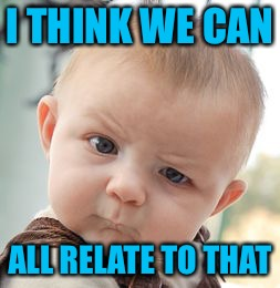 Skeptical Baby Meme | I THINK WE CAN ALL RELATE TO THAT | image tagged in memes,skeptical baby | made w/ Imgflip meme maker