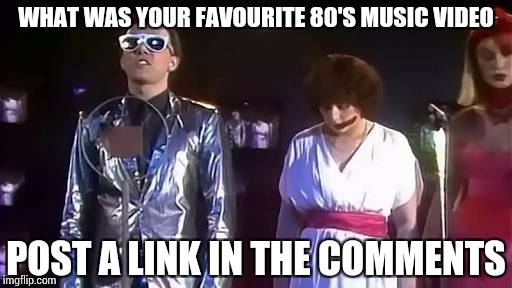 The buggles | WHAT WAS YOUR FAVOURITE 80'S MUSIC VIDEO POST A LINK IN THE COMMENTS | image tagged in the buggles | made w/ Imgflip meme maker