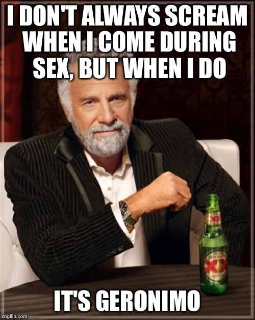 The Most Interesting Man In The World Meme | I DON'T ALWAYS SCREAM WHEN I COME DURING SEX, BUT WHEN I DO IT'S GERONIMO | image tagged in memes,the most interesting man in the world | made w/ Imgflip meme maker