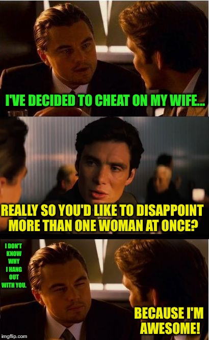 I Think one disappointed woman is enough for me  | I'VE DECIDED TO CHEAT ON MY WIFE... REALLY SO YOU'D LIKE TO DISAPPOINT MORE THAN ONE WOMAN AT ONCE? I DON'T KNOW WHY I HANG OUT WITH YOU. BE | image tagged in inception,cheating,cheater,cheaters,husband,wife | made w/ Imgflip meme maker