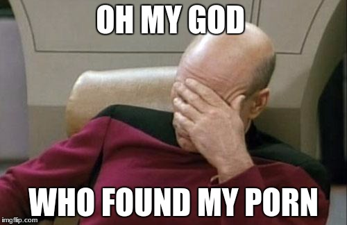 Captain Picard Facepalm Meme | OH MY GOD WHO FOUND MY PORN | image tagged in memes,captain picard facepalm | made w/ Imgflip meme maker
