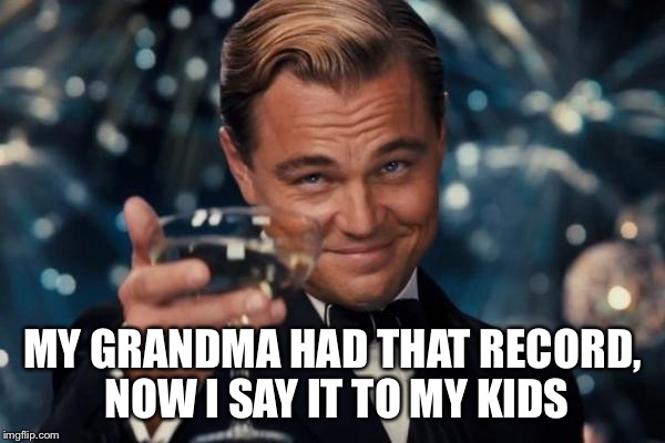 Leonardo Dicaprio Cheers Meme | MY GRANDMA HAD THAT RECORD, NOW I SAY IT TO MY KIDS | image tagged in memes,leonardo dicaprio cheers | made w/ Imgflip meme maker
