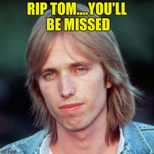 Heartbreaking.... | RIP TOM....YOU'LL BE MISSED | image tagged in music | made w/ Imgflip meme maker