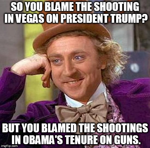 Blaming Trump | SO YOU BLAME THE SHOOTING IN VEGAS ON PRESIDENT TRUMP? BUT YOU BLAMED THE SHOOTINGS IN OBAMA'S TENURE ON GUNS. | image tagged in memes,creepy condescending wonka | made w/ Imgflip meme maker