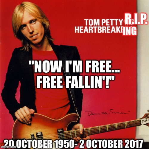 "RIP Tom Petty! Had your last dance with Mary Jane, now your Free Fallin'! | R.I.P. ING 20 OCTOBER 1950- 2 OCTOBER 2017 ""NOW I'M FREE... FREE FALLIN'!"" 