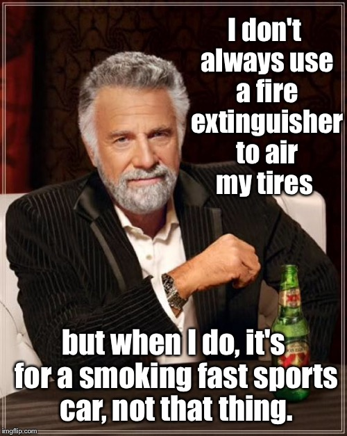 The Most Interesting Man In The World Meme | I don't always use a fire extinguisher to air my tires but when I do, it's for a smoking fast sports car, not that thing. | image tagged in memes,the most interesting man in the world | made w/ Imgflip meme maker