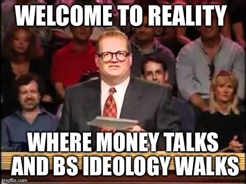 Fox announced they will not be airing the National Anthem before NFL games  | WELCOME TO REALITY WHERE MONEY TALKS AND BS IDEOLOGY WALKS | image tagged in liberals | made w/ Imgflip meme maker