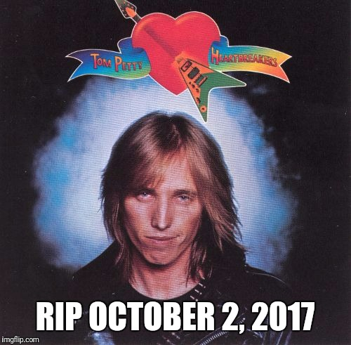 RIP Tom Petty | RIP OCTOBER 2, 2017 | image tagged in tom petty | made w/ Imgflip meme maker