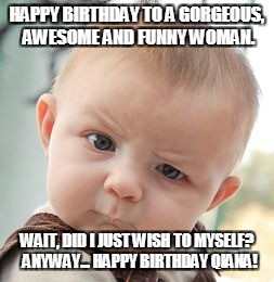 Skeptical Baby Meme | HAPPY BIRTHDAY TO A GORGEOUS, AWESOME AND FUNNY WOMAN. WAIT, DID I JUST WISH TO MYSELF?  ANYWAY... HAPPY BIRTHDAY QIANA! | image tagged in memes,skeptical baby | made w/ Imgflip meme maker