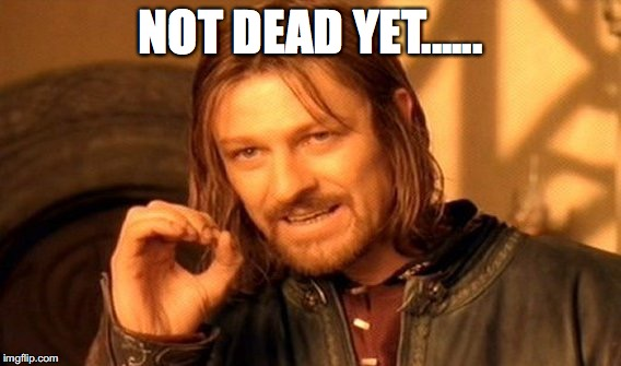 One Does Not Simply Meme | NOT DEAD YET...... | image tagged in memes,one does not simply | made w/ Imgflip meme maker