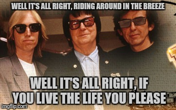 WELL IT'S ALL RIGHT, RIDING AROUND IN THE BREEZE WELL IT'S ALL RIGHT, IF YOU LIVE THE LIFE YOU PLEASE | made w/ Imgflip meme maker