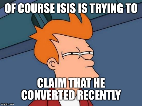 Futurama Fry Meme | OF COURSE ISIS IS TRYING TO CLAIM THAT HE CONVERTED RECENTLY | image tagged in memes,futurama fry | made w/ Imgflip meme maker