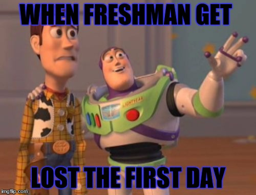 X, X Everywhere Meme | WHEN FRESHMAN GET LOST THE FIRST DAY | image tagged in memes,x,x everywhere,x x everywhere | made w/ Imgflip meme maker