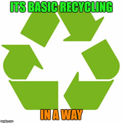 ITS BASIC RECYCLING IN A WAY | made w/ Imgflip meme maker