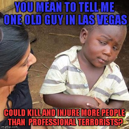wtf just happened? | YOU MEAN TO TELL ME ONE OLD GUY IN LAS VEGAS COULD KILL AND INJURE MORE PEOPLE THAN  PROFESSIONAL TERRORISTS? | image tagged in memes,third world skeptical kid,las vegas shooting,terrorism,mass shooting,genocide | made w/ Imgflip meme maker