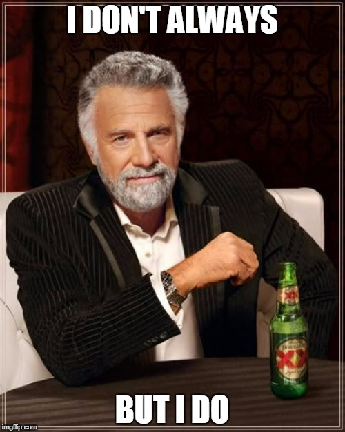 The Most Interesting Man In The World Meme | I DON'T ALWAYS BUT I DO | image tagged in memes,the most interesting man in the world | made w/ Imgflip meme maker