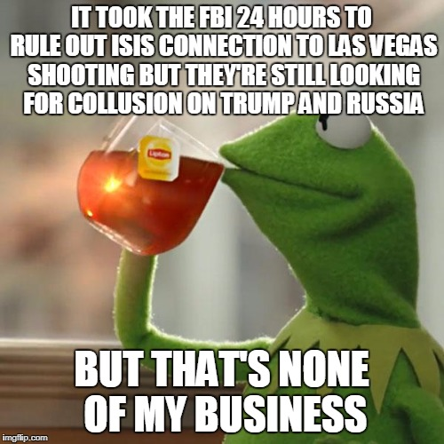But Thats None Of My Business Meme | IT TOOK THE FBI 24 HOURS TO RULE OUT ISIS CONNECTION TO LAS VEGAS SHOOTING BUT THEY'RE STILL LOOKING FOR COLLUSION ON TRUMP AND RUSSIA BUT T | image tagged in memes,but thats none of my business,kermit the frog | made w/ Imgflip meme maker
