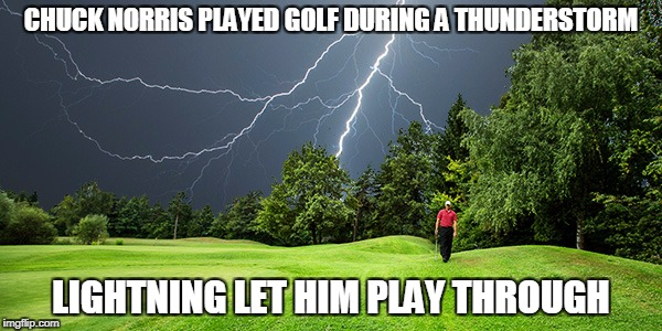 Chuck Norris golf | CHUCK NORRIS PLAYED GOLF DURING A THUNDERSTORM LIGHTNING LET HIM PLAY THROUGH | image tagged in chuck norris,memes,golf,lightning | made w/ Imgflip meme maker