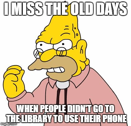 I MISS THE OLD DAYS WHEN PEOPLE DIDN'T GO TO THE LIBRARY TO USE THEIR PHONE | image tagged in get off my lawn | made w/ Imgflip meme maker