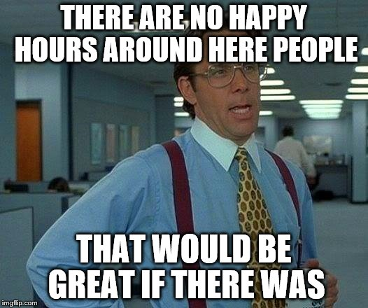 That Would Be Great If I Didn't Have To Work At A Place Like That | THERE ARE NO HAPPY HOURS AROUND HERE PEOPLE THAT WOULD BE GREAT IF THERE WAS | image tagged in memes,that would be great | made w/ Imgflip meme maker