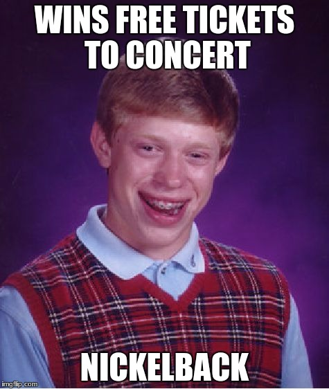 A classic source of bad luck | WINS FREE TICKETS TO CONCERT NICKELBACK | image tagged in memes,bad luck brian | made w/ Imgflip meme maker