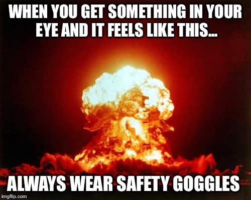 Nuclear Explosion Meme | WHEN YOU GET SOMETHING IN YOUR EYE AND IT FEELS LIKE THIS... ALWAYS WEAR SAFETY GOGGLES | image tagged in memes,nuclear explosion | made w/ Imgflip meme maker