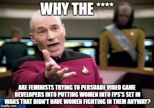 I can tolerate feminists trying to get at least a few women into games set in modern-day wars, but this is just RETARDED. | WHY THE **** ARE FEMINISTS TRYING TO PERSUADE VIDEO GAME DEVELOPERS INTO PUTTING WOMEN INTO FPS'S SET IN WARS THAT DIDN'T HAVE WOMEN FIGHTIN | image tagged in memes,picard wtf | made w/ Imgflip meme maker