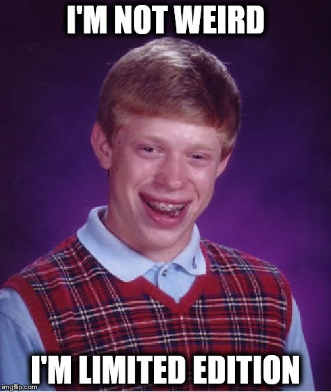 Bad Luck Brian Meme | I'M NOT WEIRD I'M LIMITED EDITION | image tagged in memes,bad luck brian | made w/ Imgflip meme maker