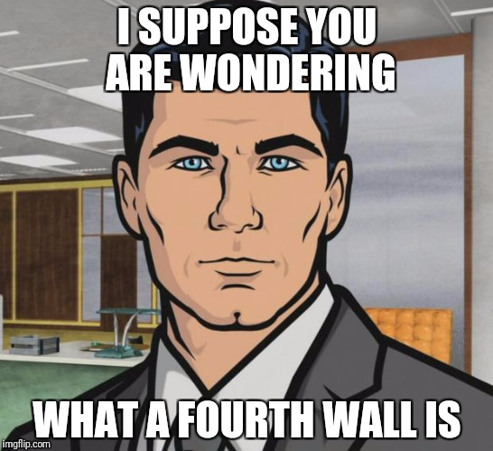 Archer Meme | I SUPPOSE YOU ARE WONDERING WHAT A FOURTH WALL IS | image tagged in memes,archer | made w/ Imgflip meme maker