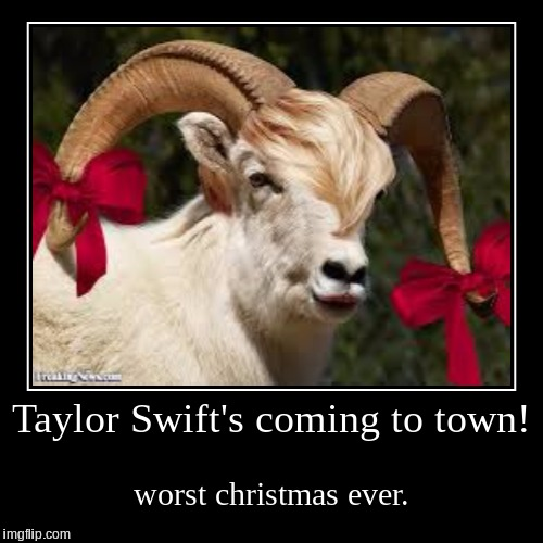 Taylor Swift's coming to town! | worst christmas ever. | image tagged in funny,demotivationals | made w/ Imgflip demotivational maker