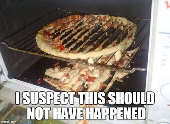 I SUSPECT THIS SHOULD NOT HAVE HAPPENED | image tagged in pizza fail | made w/ Imgflip meme maker