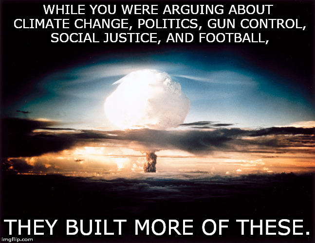 the big picture | WHILE YOU WERE ARGUING ABOUT CLIMATE CHANGE, POLITICS, GUN CONTROL, SOCIAL JUSTICE, AND FOOTBALL, THEY BUILT MORE OF THESE. | image tagged in politics nukes | made w/ Imgflip meme maker