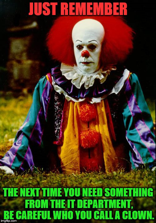 IT CLOWN | JUST REMEMBER THE NEXT TIME YOU NEED SOMETHING FROM THE IT DEPARTMENT, BE CAREFUL WHO YOU CALL A CLOWN. | image tagged in it clown | made w/ Imgflip meme maker