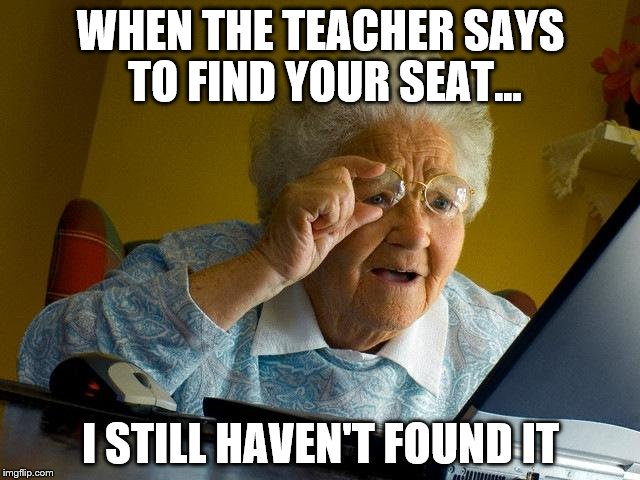 Grandma Finds The Internet Meme | WHEN THE TEACHER SAYS TO FIND YOUR SEAT... I STILL HAVEN'T FOUND IT | image tagged in memes,grandma finds the internet | made w/ Imgflip meme maker