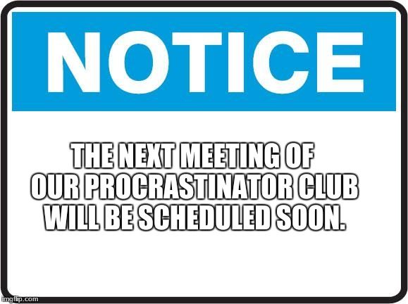 THE NEXT MEETING OF OUR PROCRASTINATOR CLUB WILL BE SCHEDULED SOON. | image tagged in notice | made w/ Imgflip meme maker