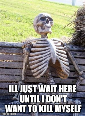Waiting Skeleton Meme | ILL JUST WAIT HERE UNTIL I DON'T WANT TO KILL MYSELF | image tagged in memes,waiting skeleton | made w/ Imgflip meme maker