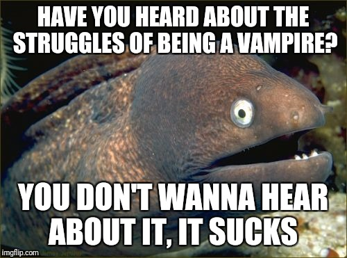 Bad Joke Eel Meme | HAVE YOU HEARD ABOUT THE STRUGGLES OF BEING A VAMPIRE? YOU DON'T WANNA HEAR ABOUT IT, IT SUCKS | image tagged in memes,bad joke eel | made w/ Imgflip meme maker