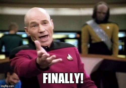 Picard Wtf Meme | FINALLY! | image tagged in memes,picard wtf | made w/ Imgflip meme maker