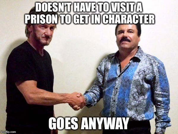 Sean Penn and El Chapo | DOESN'T HAVE TO VISIT A PRISON TO GET IN CHARACTER GOES ANYWAY | image tagged in sean penn and el chapo,punk,steampunk,bend over,hollywood | made w/ Imgflip meme maker