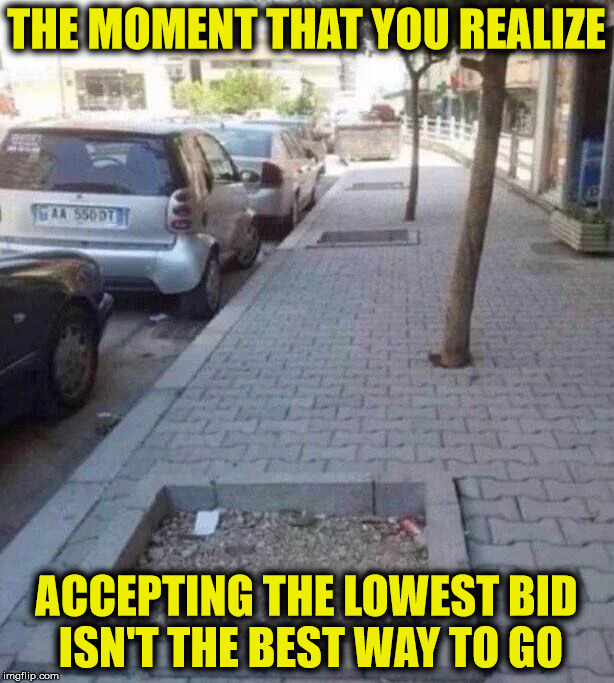 Cheap does not always mean less expensive | THE MOMENT THAT YOU REALIZE ACCEPTING THE LOWEST BID ISN'T THE BEST WAY TO GO | image tagged in labor,contract bids,low-balling | made w/ Imgflip meme maker