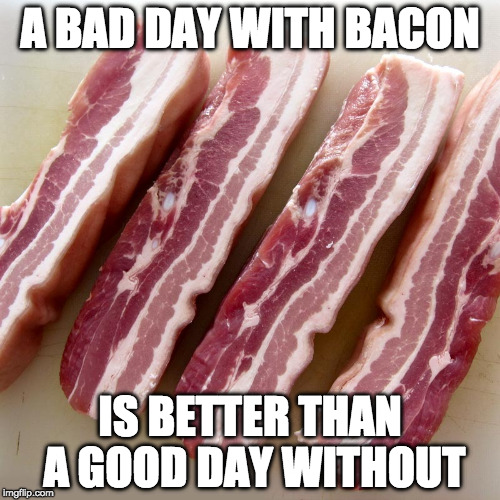 Bacon helps me person. | A BAD DAY WITH BACON IS BETTER THAN A GOOD DAY WITHOUT | image tagged in raw bacon,iwanttobebacon,iwanttobebaconcom,good day | made w/ Imgflip meme maker