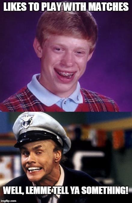 Bad Luck Brian Fire Marshal Bill | LIKES TO PLAY WITH MATCHES WELL, LEMME TELL YA SOMETHING! | image tagged in memes,bad luck brian,matches,fire marshal bill | made w/ Imgflip meme maker