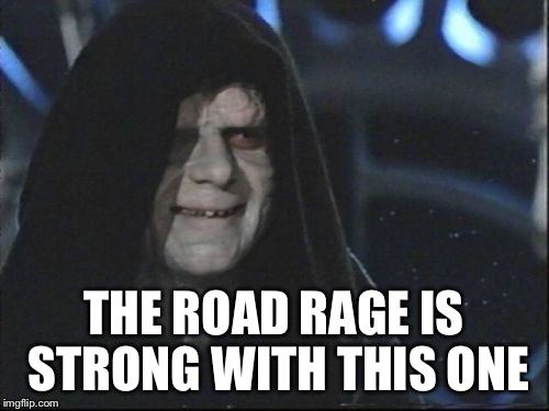 THE ROAD RAGE IS STRONG WITH THIS ONE | made w/ Imgflip meme maker