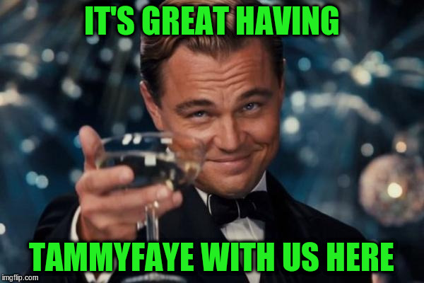 Leonardo Dicaprio Cheers Meme | IT'S GREAT HAVING TAMMYFAYE WITH US HERE | image tagged in memes,leonardo dicaprio cheers | made w/ Imgflip meme maker