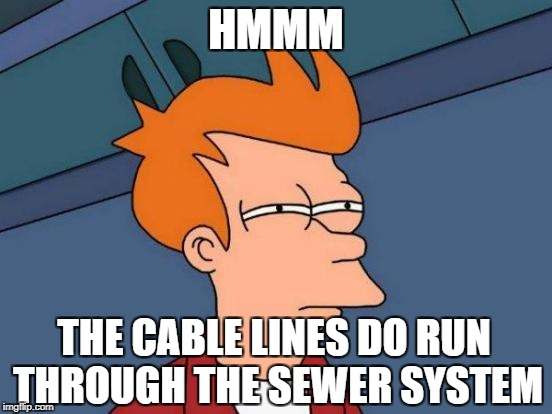 Futurama Fry Meme | HMMM THE CABLE LINES DO RUN THROUGH THE SEWER SYSTEM | image tagged in memes,futurama fry | made w/ Imgflip meme maker