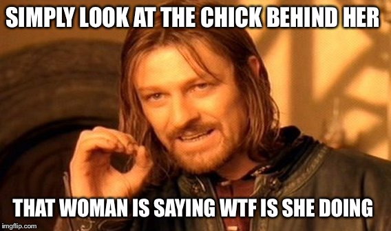 One Does Not Simply Meme | SIMPLY LOOK AT THE CHICK BEHIND HER THAT WOMAN IS SAYING WTF IS SHE DOING | image tagged in memes,one does not simply | made w/ Imgflip meme maker