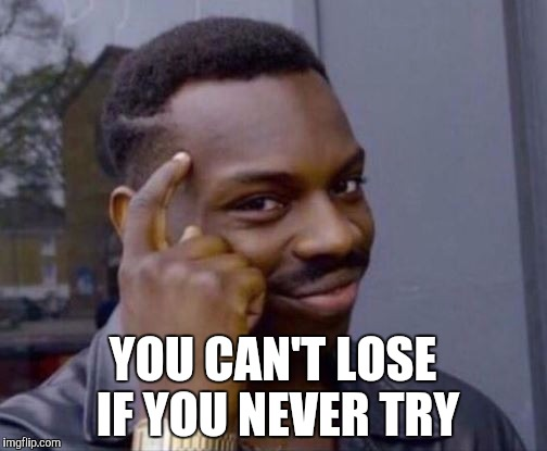 Smart Guy | YOU CAN'T LOSE IF YOU NEVER TRY | image tagged in smart guy | made w/ Imgflip meme maker